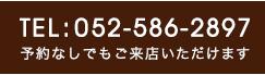 TEL:052-586-2897 予約無しでもご来店いただけます